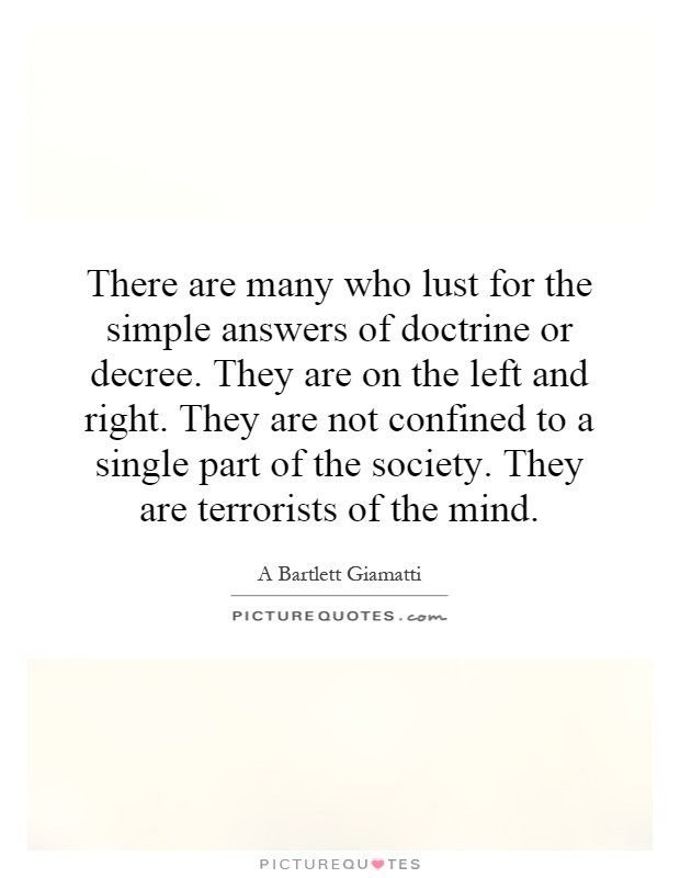 There are many who lust for the simple answers of doctrine or decree. They are on the left and right. They are not confined to a single part of the society. They are terrorists of the mind Picture Quote #1