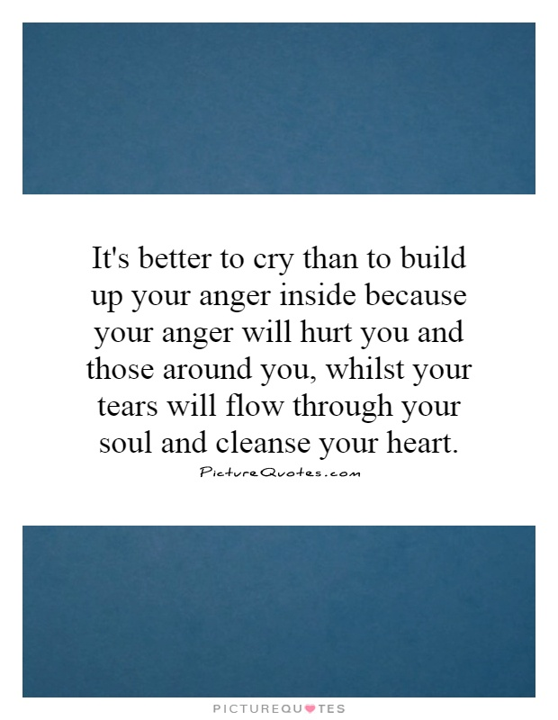 It's better to cry than to build up your anger inside because your anger will hurt you and those around you, whilst your tears will flow through your soul and cleanse your heart Picture Quote #1
