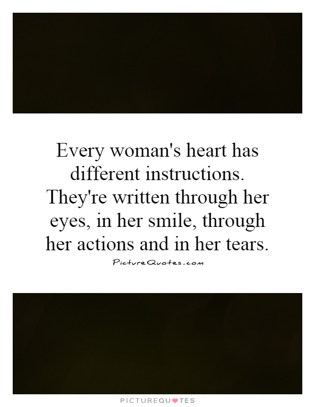 Every woman's heart has different instructions. They're written through her eyes, in her smile, through her actions and in her tears Picture Quote #1