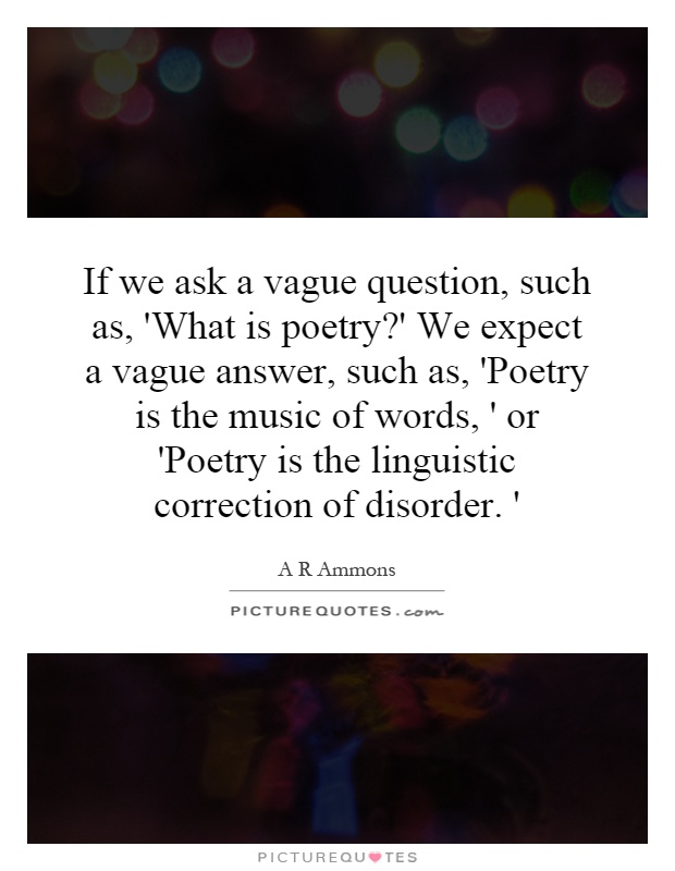 If we ask a vague question, such as, 'What is poetry?' We expect a vague answer, such as, 'Poetry is the music of words, ' or 'Poetry is the linguistic correction of disorder. ' Picture Quote #1