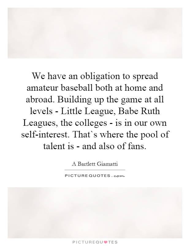 We have an obligation to spread amateur baseball both at home and abroad. Building up the game at all levels - Little League, Babe Ruth Leagues, the colleges - is in our own self-interest. That`s where the pool of talent is - and also of fans Picture Quote #1