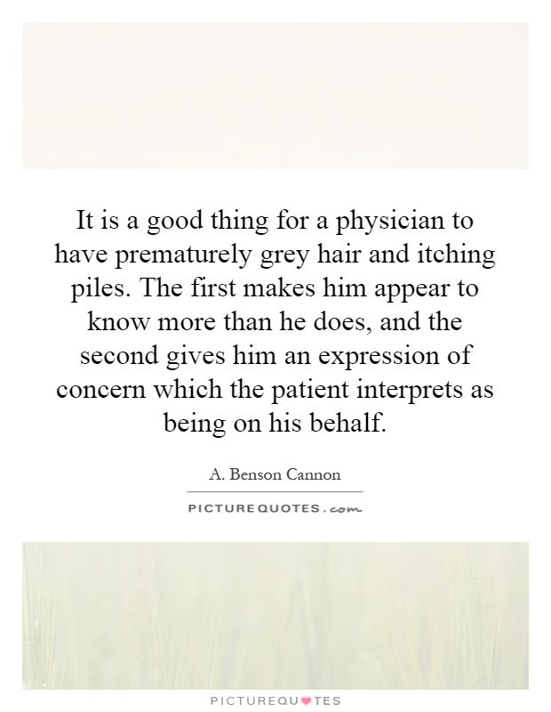 It is a good thing for a physician to have prematurely grey hair and itching piles. The first makes him appear to know more than he does, and the second gives him an expression of concern which the patient interprets as being on his behalf Picture Quote #1