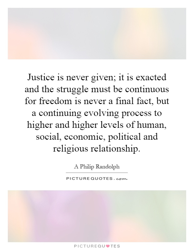 Justice is never given; it is exacted and the struggle must be continuous for freedom is never a final fact, but a continuing evolving process to higher and higher levels of human, social, economic, political and religious relationship Picture Quote #1