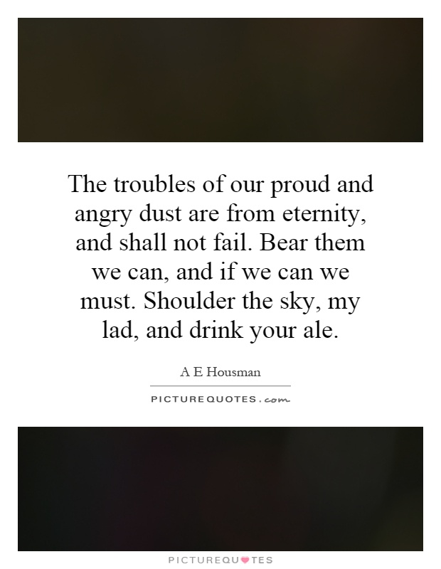 The troubles of our proud and angry dust are from eternity, and shall not fail. Bear them we can, and if we can we must. Shoulder the sky, my lad, and drink your ale Picture Quote #1