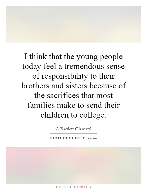 I think that the young people today feel a tremendous sense of responsibility to their brothers and sisters because of the sacrifices that most families make to send their children to college Picture Quote #1
