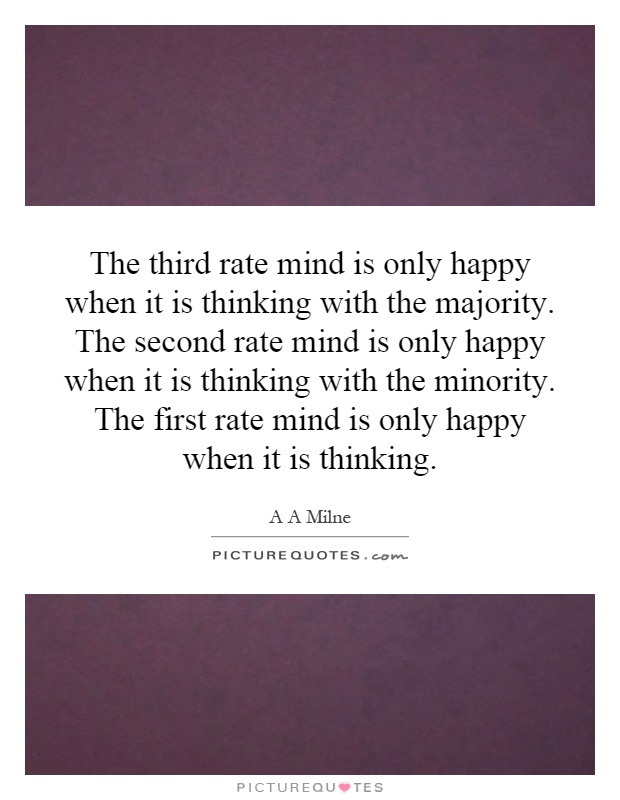The third rate mind is only happy when it is thinking with the majority. The second rate mind is only happy when it is thinking with the minority. The first rate mind is only happy when it is thinking Picture Quote #1