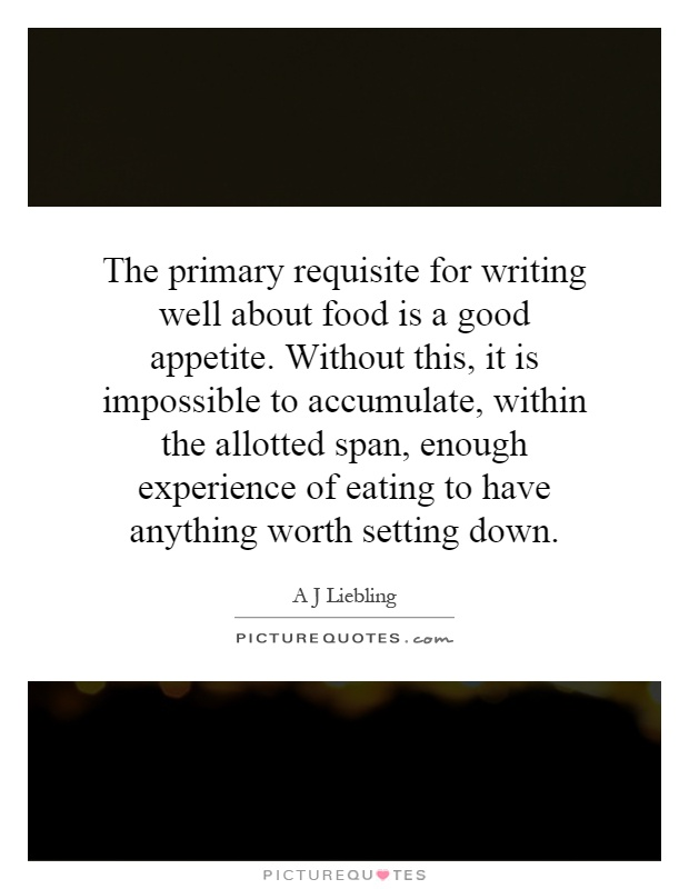 The primary requisite for writing well about food is a good appetite. Without this, it is impossible to accumulate, within the allotted span, enough experience of eating to have anything worth setting down Picture Quote #1