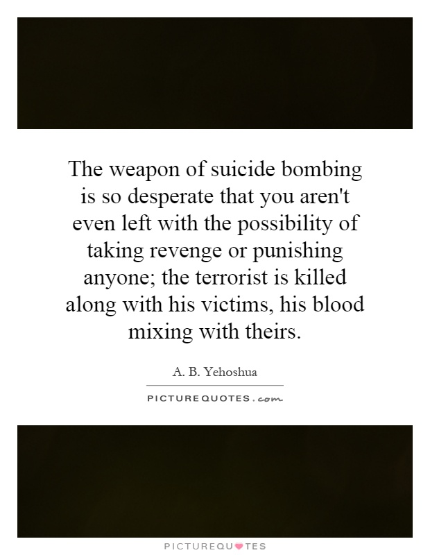 The weapon of suicide bombing is so desperate that you aren't even left with the possibility of taking revenge or punishing anyone; the terrorist is killed along with his victims, his blood mixing with theirs Picture Quote #1