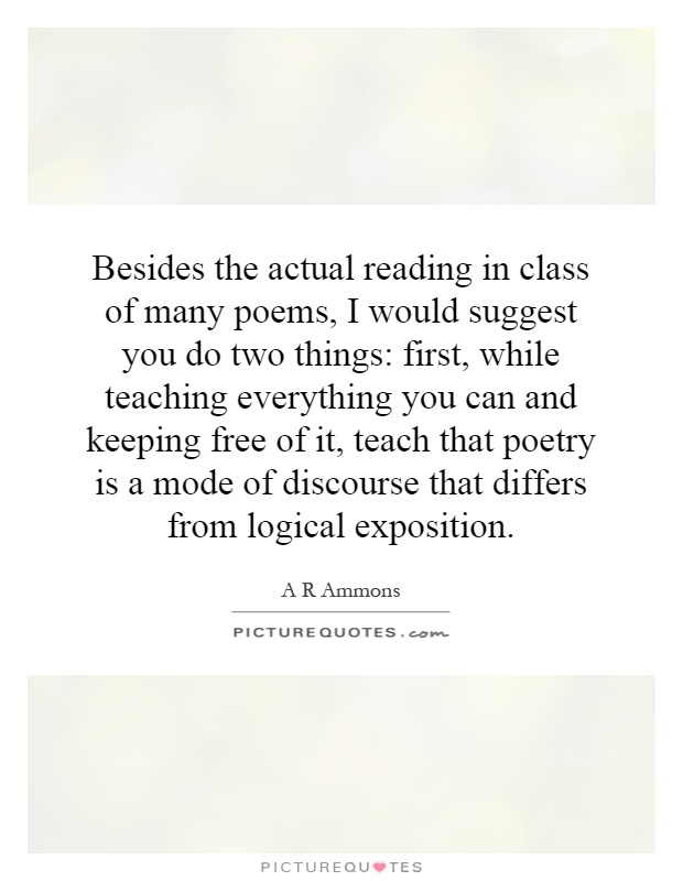 Besides the actual reading in class of many poems, I would suggest you do two things: first, while teaching everything you can and keeping free of it, teach that poetry is a mode of discourse that differs from logical exposition Picture Quote #1