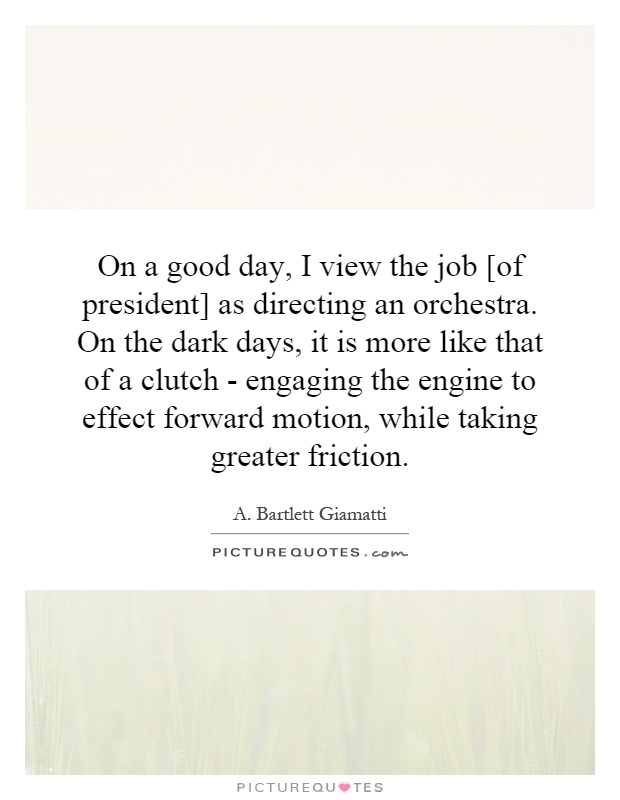 On a good day, I view the job [of president] as directing an orchestra. On the dark days, it is more like that of a clutch - engaging the engine to effect forward motion, while taking greater friction Picture Quote #1