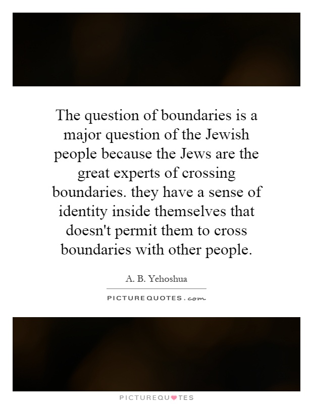 The question of boundaries is a major question of the Jewish people because the Jews are the great experts of crossing boundaries. they have a sense of identity inside themselves that doesn't permit them to cross boundaries with other people Picture Quote #1