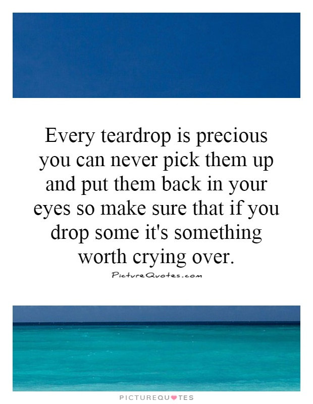 Every teardrop is precious you can never pick them up and put them back in your eyes so make sure that if you drop some it's something worth crying over Picture Quote #1