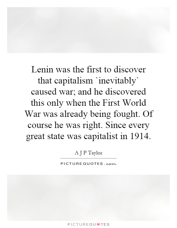 Lenin was the first to discover that capitalism `inevitably` caused war; and he discovered this only when the First World War was already being fought. Of course he was right. Since every great state was capitalist in 1914 Picture Quote #1