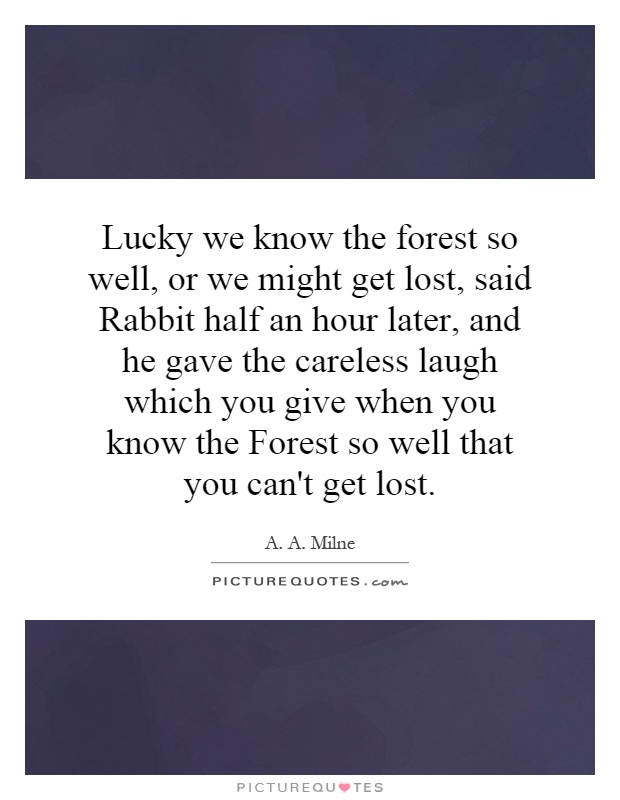 Lucky we know the forest so well, or we might get lost, said Rabbit half an hour later, and he gave the careless laugh which you give when you know the Forest so well that you can't get lost Picture Quote #1