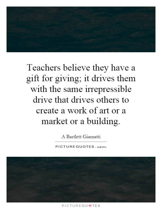 Teachers believe they have a gift for giving; it drives them with the same irrepressible drive that drives others to create a work of art or a market or a building Picture Quote #1