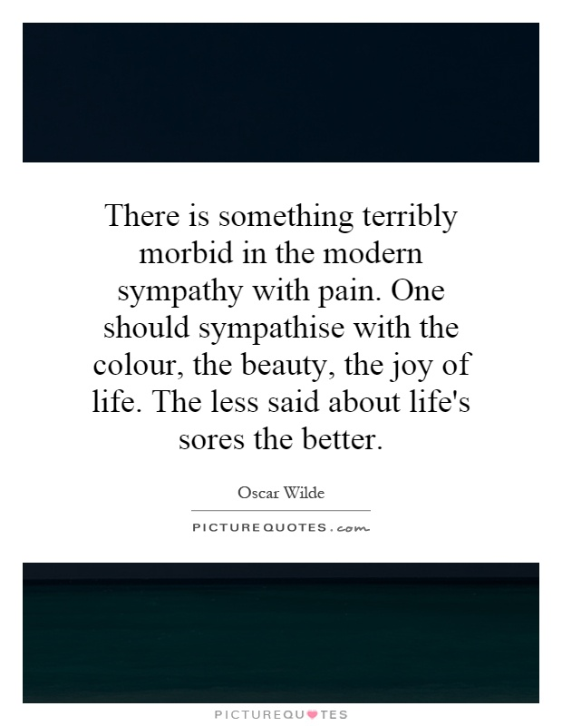 There is something terribly morbid in the modern sympathy with pain. One should sympathise with the colour, the beauty, the joy of life. The less said about life's sores the better Picture Quote #1