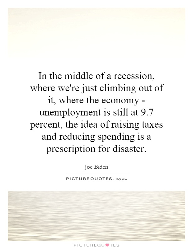 In the middle of a recession, where we're just climbing out of it, where the economy - unemployment is still at 9.7 percent, the idea of raising taxes and reducing spending is a prescription for disaster Picture Quote #1