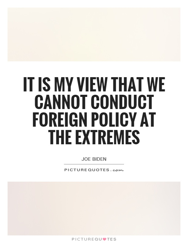It is my view that we cannot conduct foreign policy at the extremes Picture Quote #1