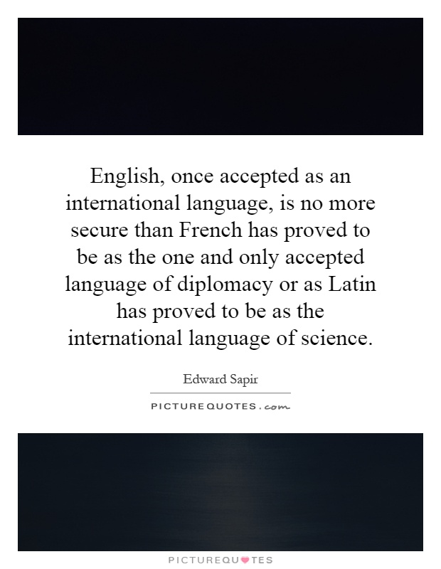English, once accepted as an international language, is no more secure than French has proved to be as the one and only accepted language of diplomacy or as Latin has proved to be as the international language of science Picture Quote #1