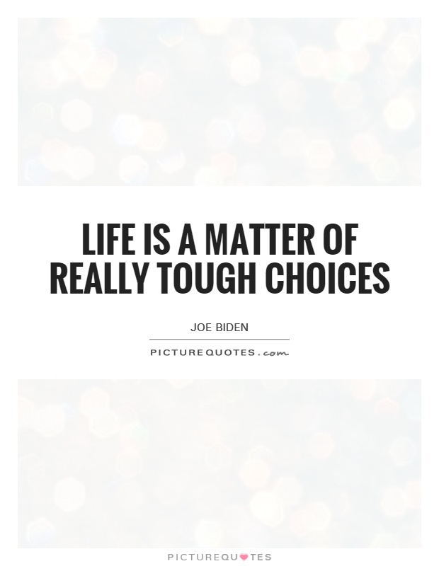 Life is a matter of really tough choices Picture Quote #1