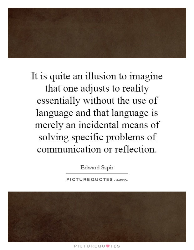 It is quite an illusion to imagine that one adjusts to reality essentially without the use of language and that language is merely an incidental means of solving specific problems of communication or reflection Picture Quote #1