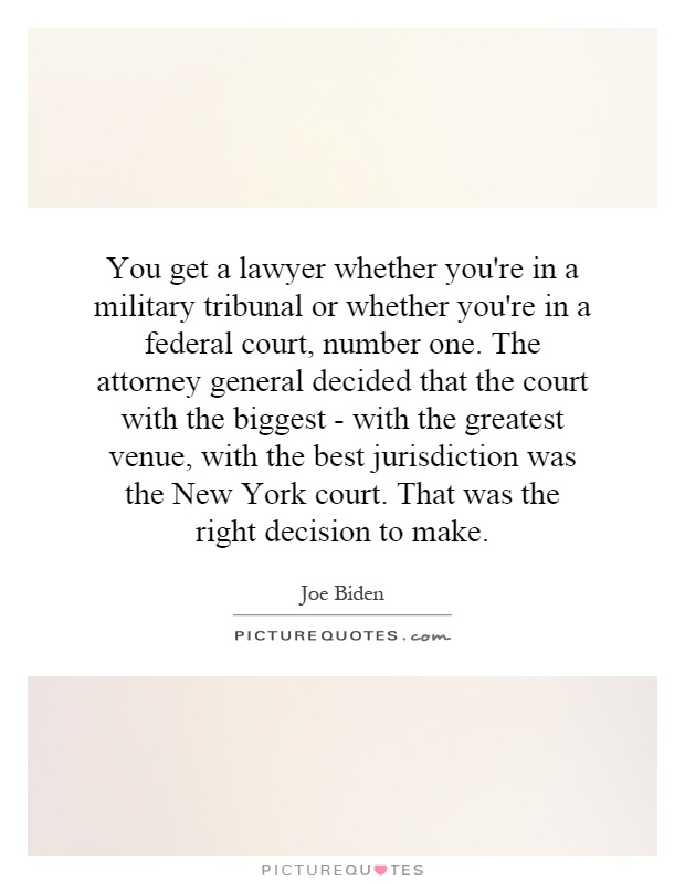 You get a lawyer whether you're in a military tribunal or whether you're in a federal court, number one. The attorney general decided that the court with the biggest - with the greatest venue, with the best jurisdiction was the New York court. That was the right decision to make Picture Quote #1
