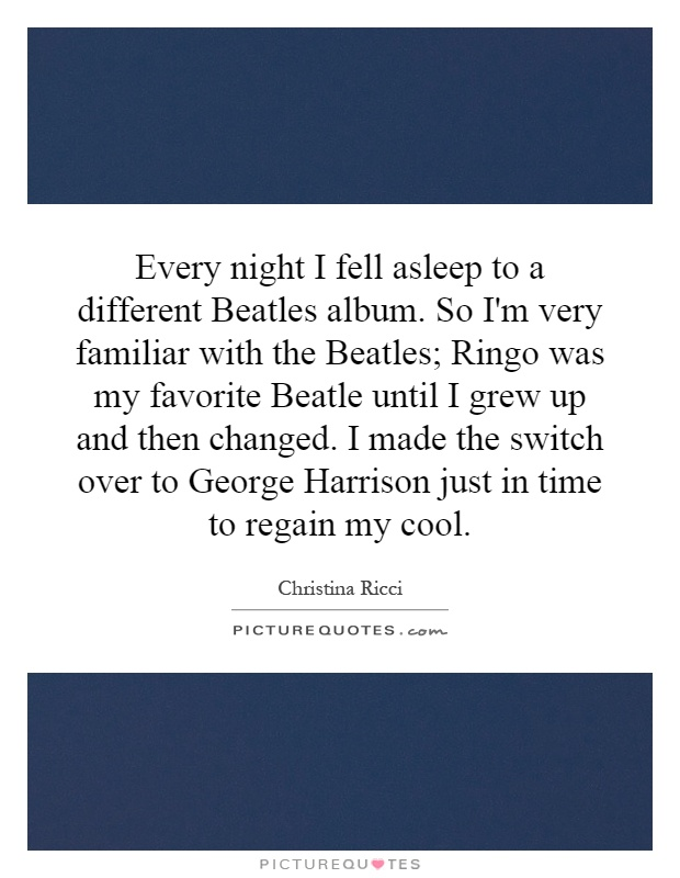 Every night I fell asleep to a different Beatles album. So I'm very familiar with the Beatles; Ringo was my favorite Beatle until I grew up and then changed. I made the switch over to George Harrison just in time to regain my cool Picture Quote #1