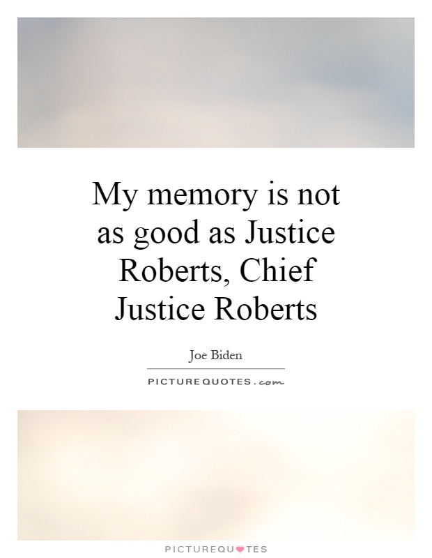 My memory is not as good as Justice Roberts, Chief Justice Roberts Picture Quote #1