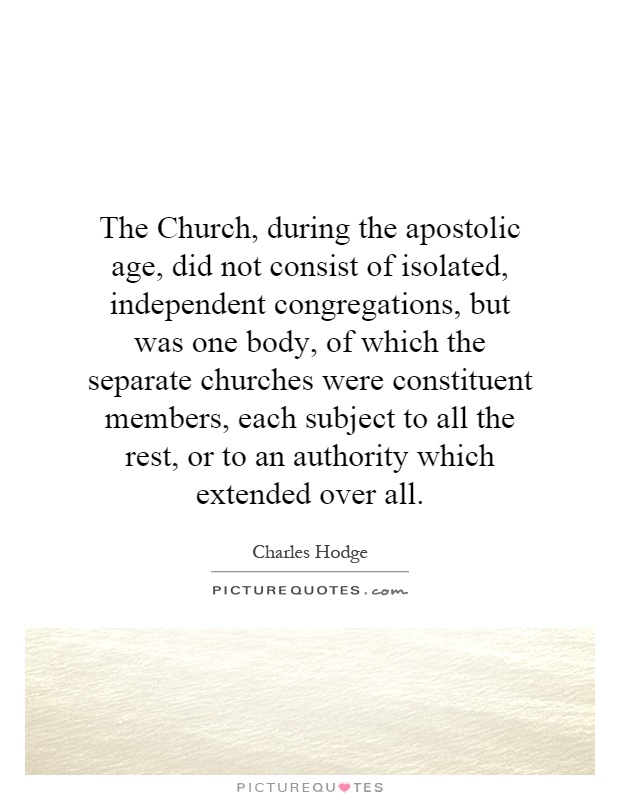 The Church, during the apostolic age, did not consist of isolated, independent congregations, but was one body, of which the separate churches were constituent members, each subject to all the rest, or to an authority which extended over all Picture Quote #1
