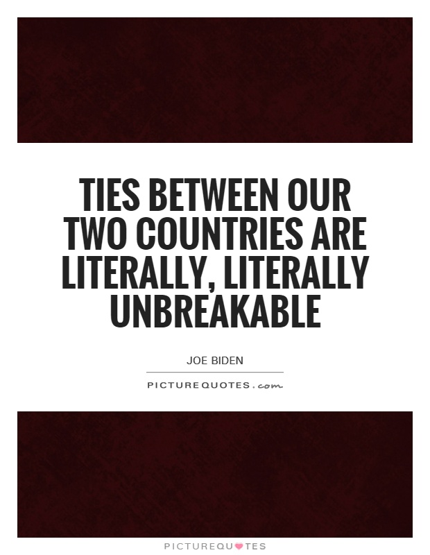 Ties between our two countries are literally, literally unbreakable Picture Quote #1