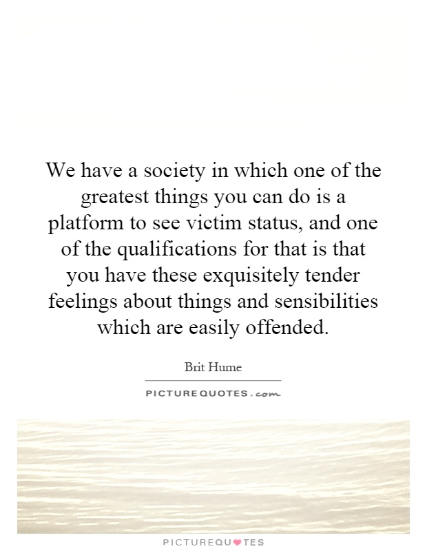 We have a society in which one of the greatest things you can do is a platform to see victim status, and one of the qualifications for that is that you have these exquisitely tender feelings about things and sensibilities which are easily offended Picture Quote #1