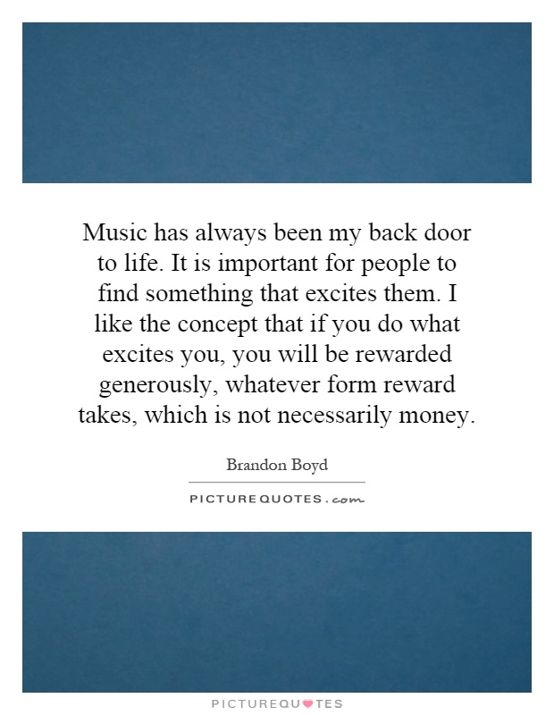 Music has always been my back door to life. It is important for people to find something that excites them. I like the concept that if you do what excites you, you will be rewarded generously, whatever form reward takes, which is not necessarily money Picture Quote #1