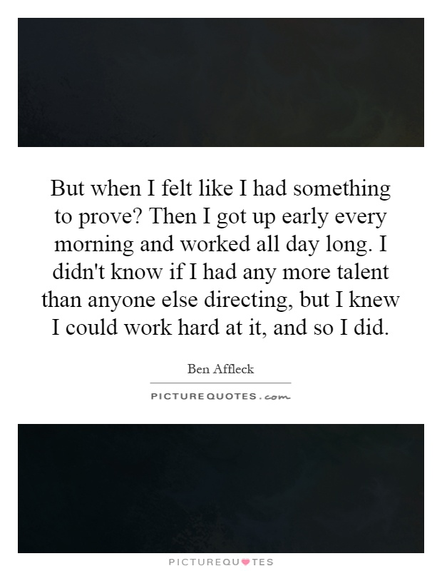 But when I felt like I had something to prove? Then I got up early every morning and worked all day long. I didn't know if I had any more talent than anyone else directing, but I knew I could work hard at it, and so I did Picture Quote #1