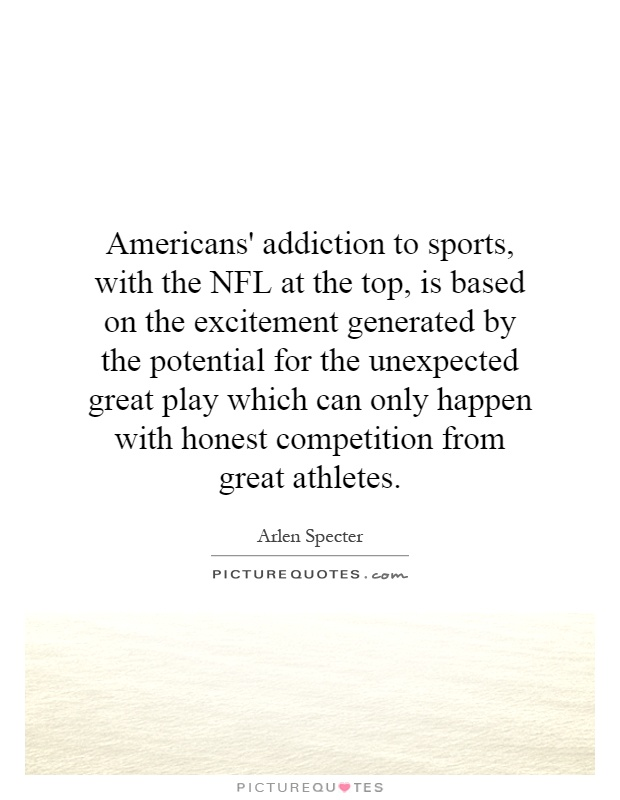 Americans' addiction to sports, with the NFL at the top, is based on the excitement generated by the potential for the unexpected great play which can only happen with honest competition from great athletes Picture Quote #1