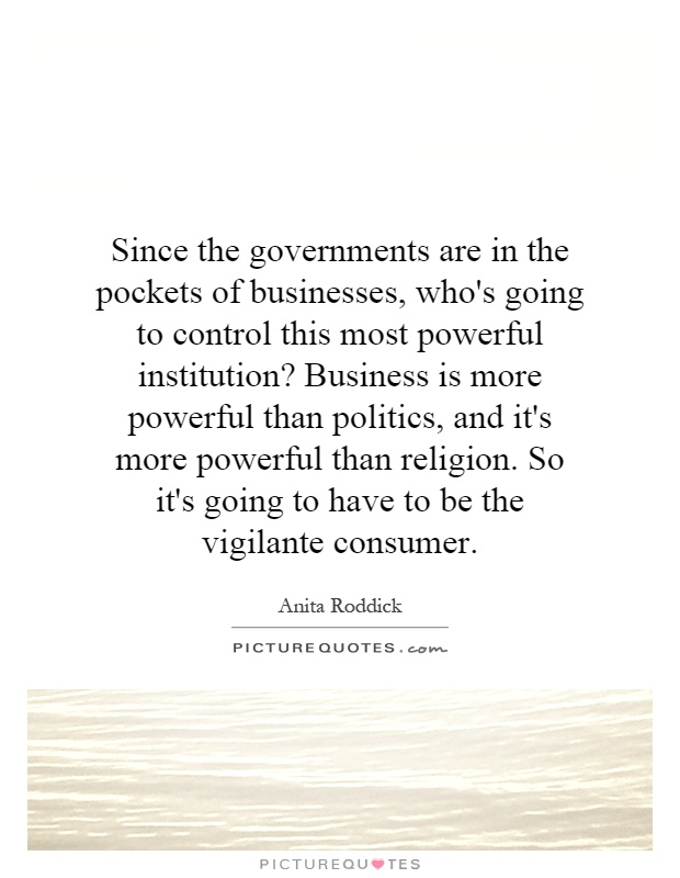 Since the governments are in the pockets of businesses, who's going to control this most powerful institution? Business is more powerful than politics, and it's more powerful than religion. So it's going to have to be the vigilante consumer Picture Quote #1