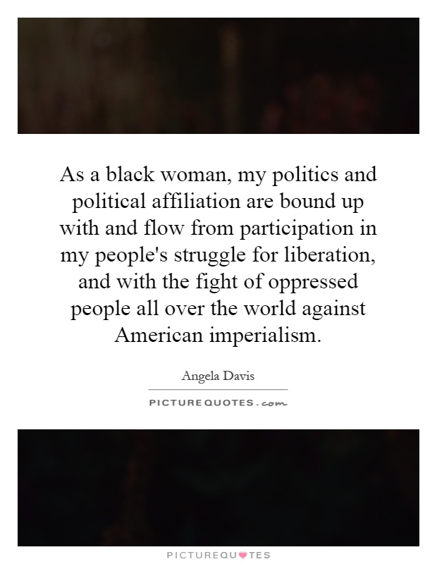 As a black woman, my politics and political affiliation are bound up with and flow from participation in my people's struggle for liberation, and with the fight of oppressed people all over the world against American imperialism Picture Quote #1