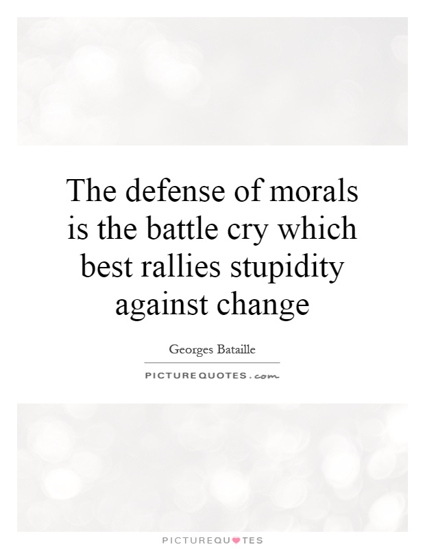The defense of morals is the battle cry which best rallies stupidity against change Picture Quote #1