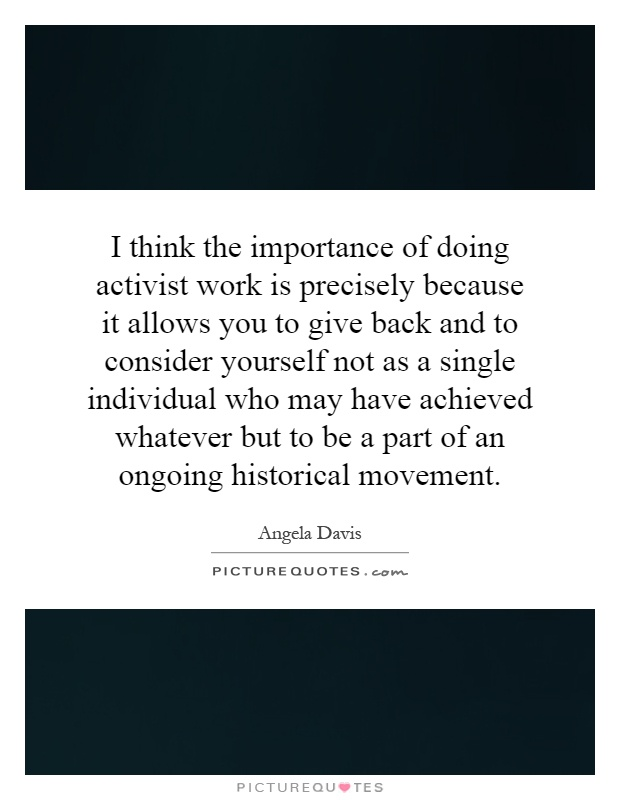 I think the importance of doing activist work is precisely because it allows you to give back and to consider yourself not as a single individual who may have achieved whatever but to be a part of an ongoing historical movement Picture Quote #1