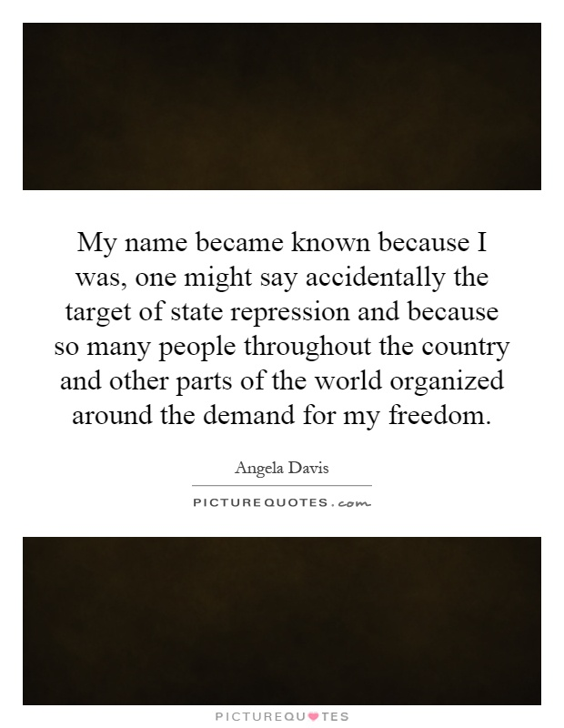 My name became known because I was, one might say accidentally the target of state repression and because so many people throughout the country and other parts of the world organized around the demand for my freedom Picture Quote #1