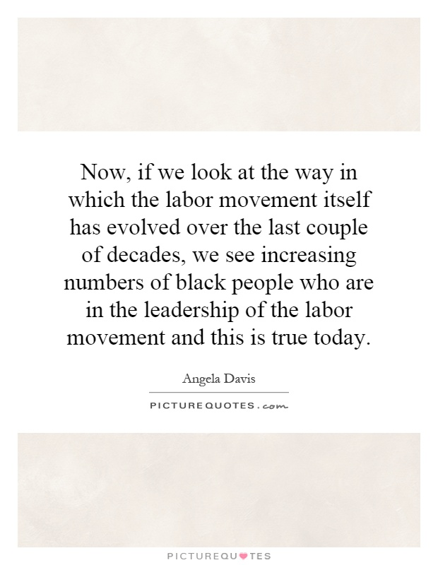 Now, if we look at the way in which the labor movement itself has evolved over the last couple of decades, we see increasing numbers of black people who are in the leadership of the labor movement and this is true today Picture Quote #1