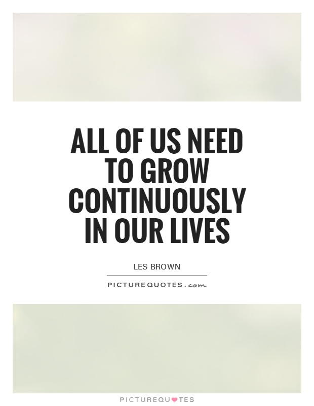 All of us need to grow continuously in our lives Picture Quote #1
