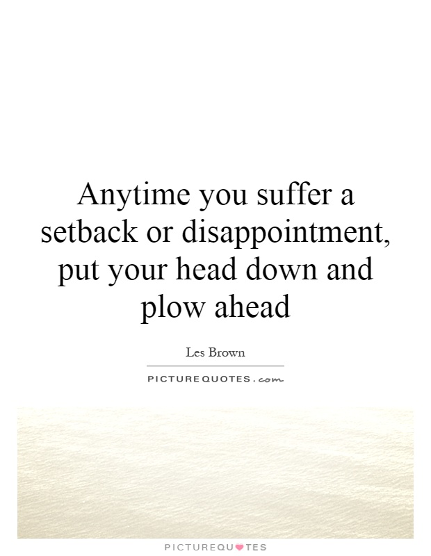 Anytime you suffer a setback or disappointment, put your head down and plow ahead Picture Quote #1