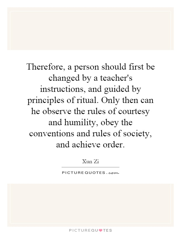 Therefore, a person should first be changed by a teacher's instructions, and guided by principles of ritual. Only then can he observe the rules of courtesy and humility, obey the conventions and rules of society, and achieve order Picture Quote #1