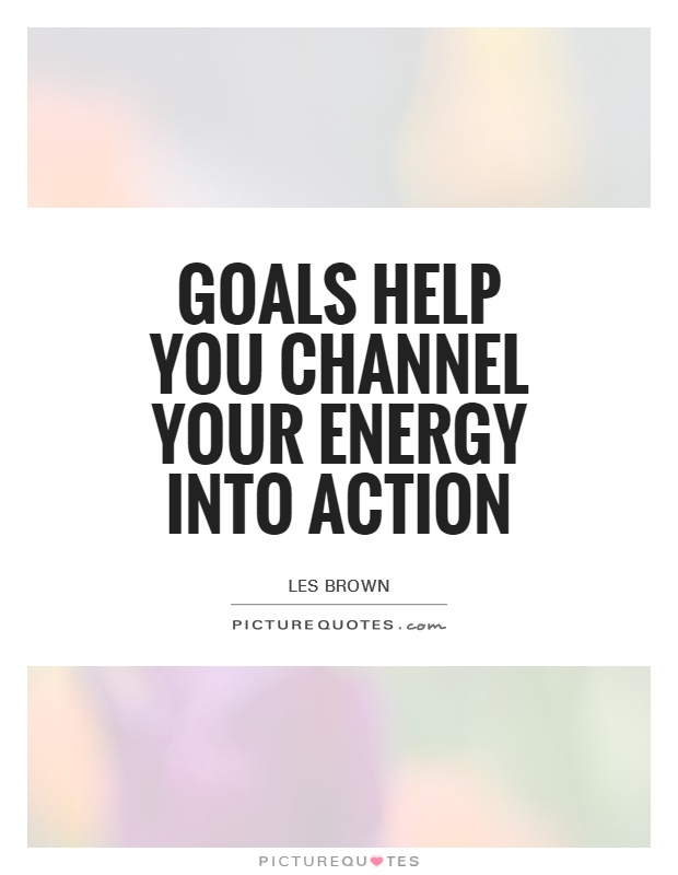 Goals help you channel your energy into action Picture Quote #1