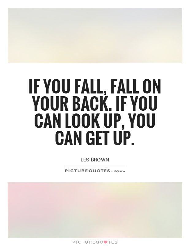 If you fall, fall on your back. If you can look up, you can get up Picture Quote #1