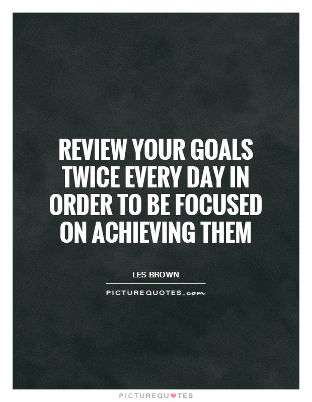 Review your goals twice every day in order to be focused on achieving them Picture Quote #1