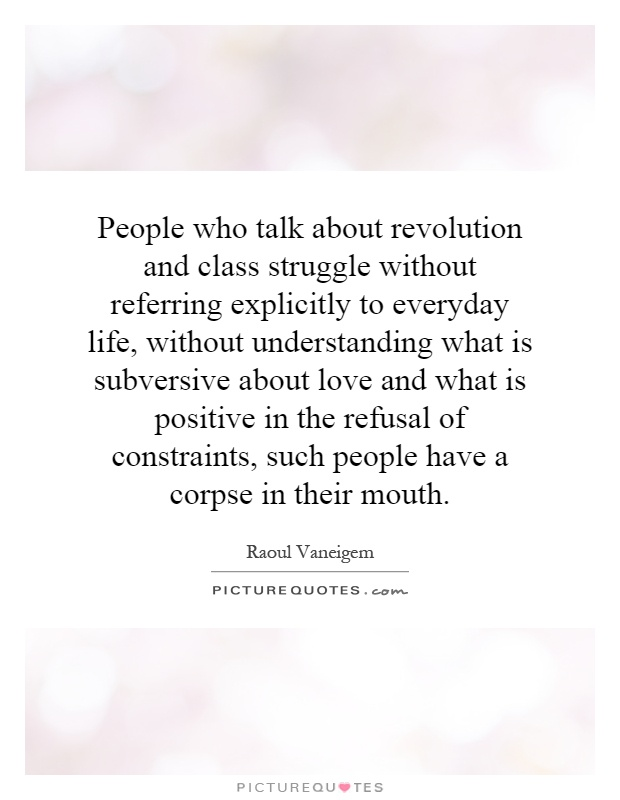 People who talk about revolution and class struggle without referring explicitly to everyday life, without understanding what is subversive about love and what is positive in the refusal of constraints, such people have a corpse in their mouth Picture Quote #1