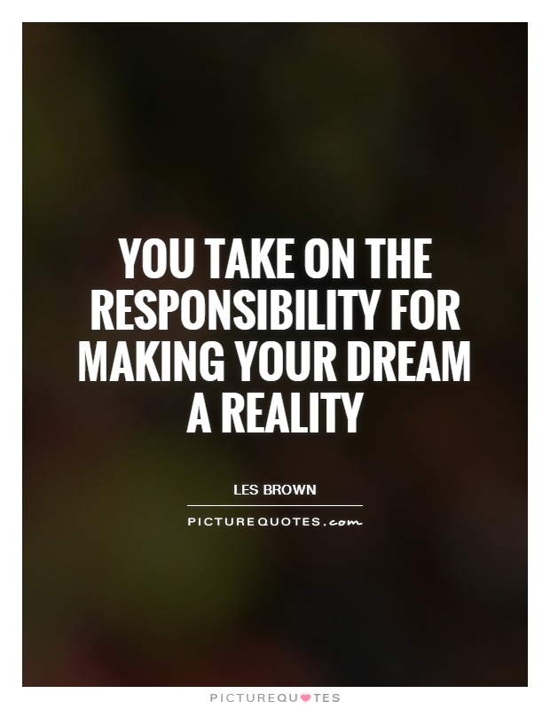 You take on the responsibility for making your dream a reality Picture Quote #1