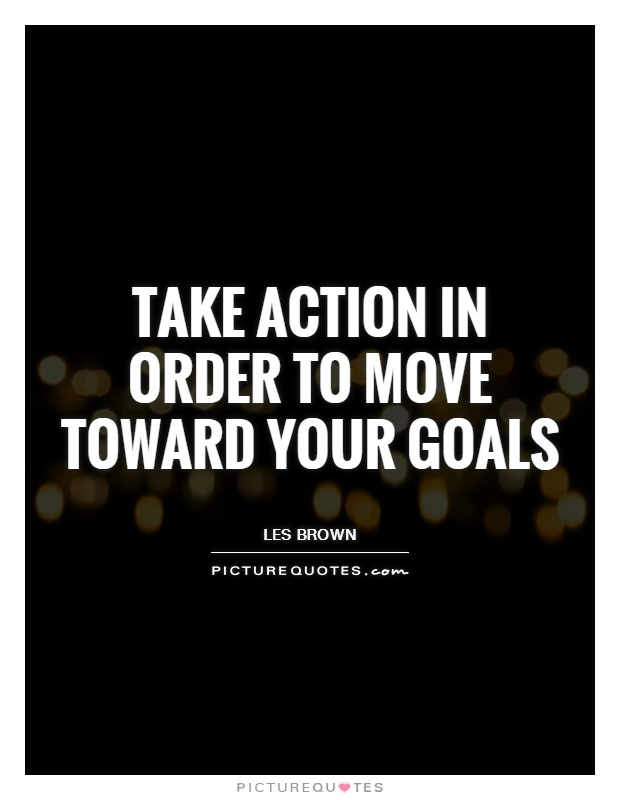 Take action in order to move toward your goals Picture Quote #1