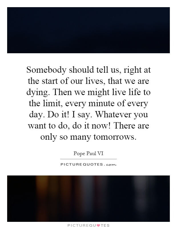 Somebody should tell us, right at the start of our lives, that we are dying. Then we might live life to the limit, every minute of every day. Do it! I say. Whatever you want to do, do it now! There are only so many tomorrows Picture Quote #1
